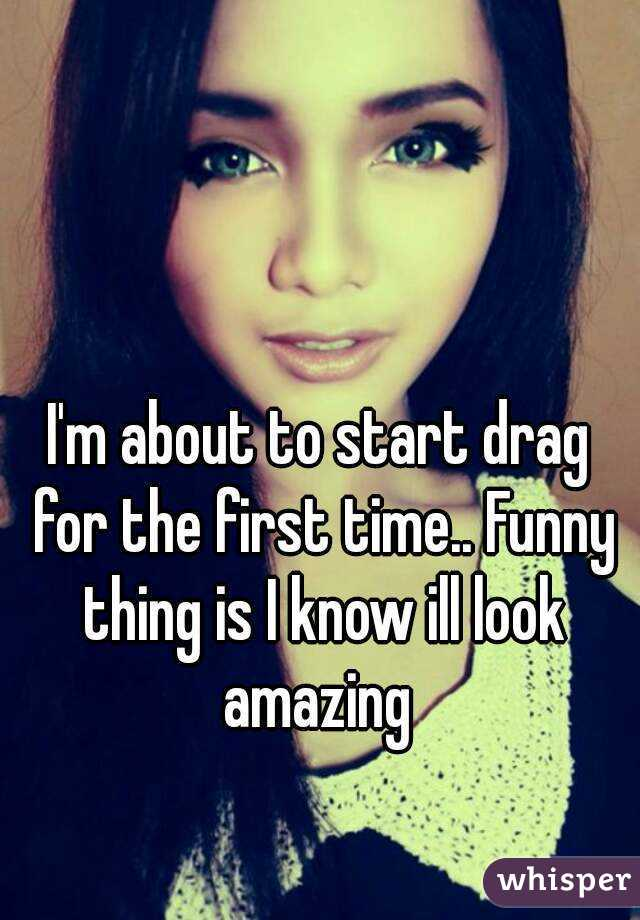 I'm about to start drag for the first time.. Funny thing is I know ill look amazing