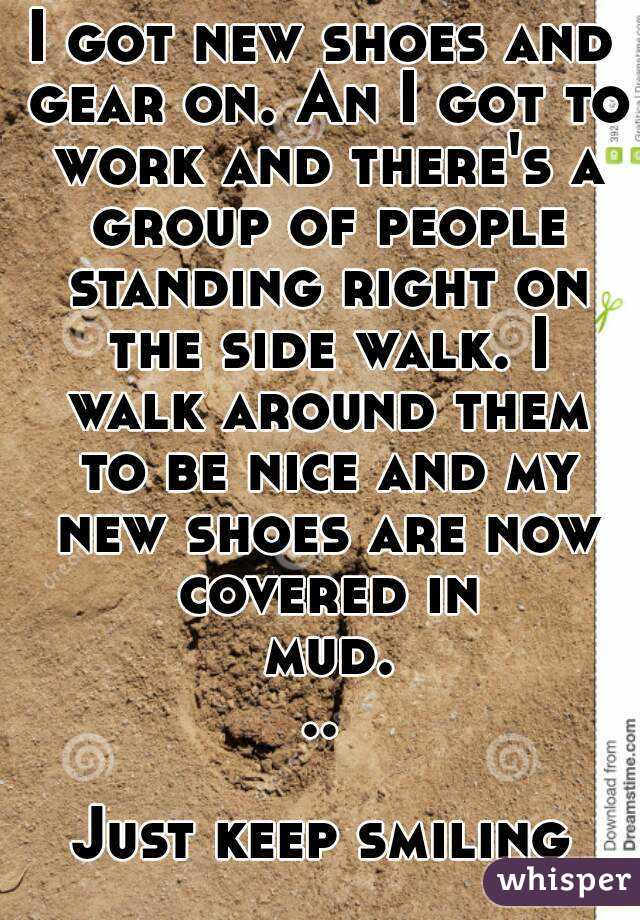I got new shoes and gear on. An I got to work and there's a group of people standing right on the side walk. I walk around them to be nice and my new shoes are now covered in mud...  Just keep smiling