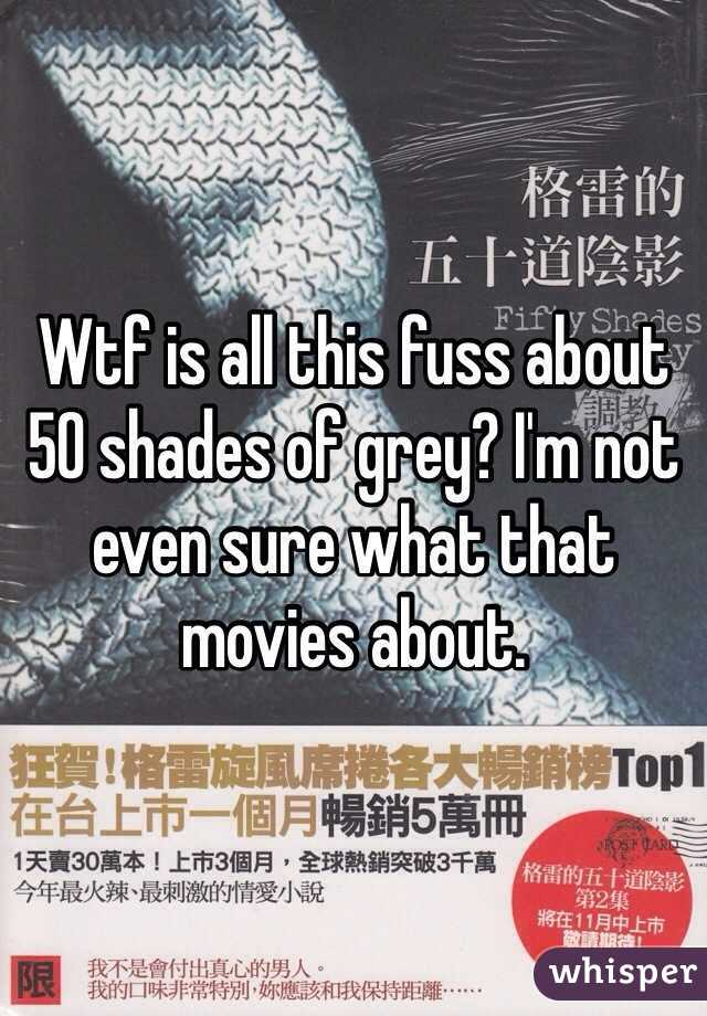 Wtf is all this fuss about 50 shades of grey? I'm not even sure what that movies about.
