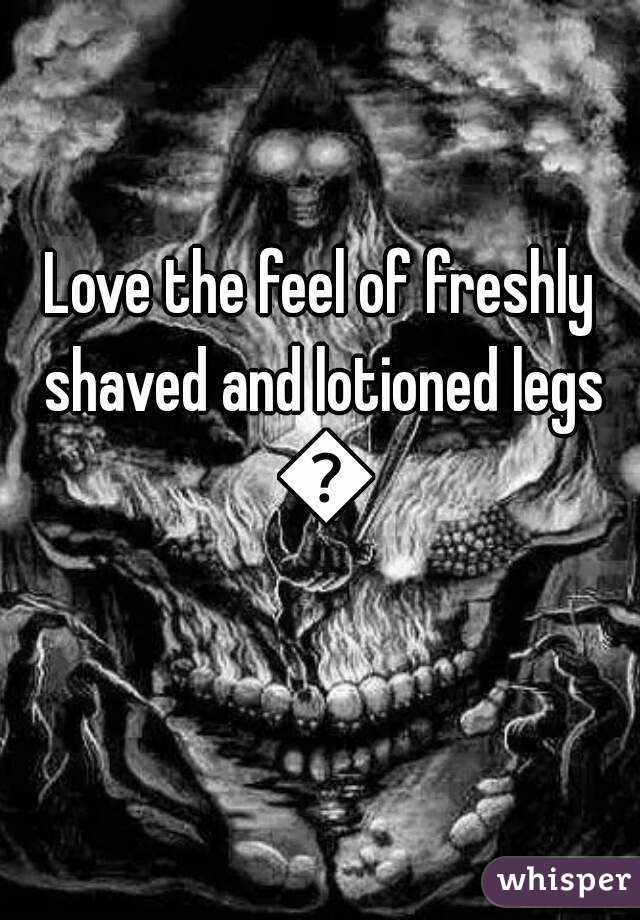 Love the feel of freshly shaved and lotioned legs 😍