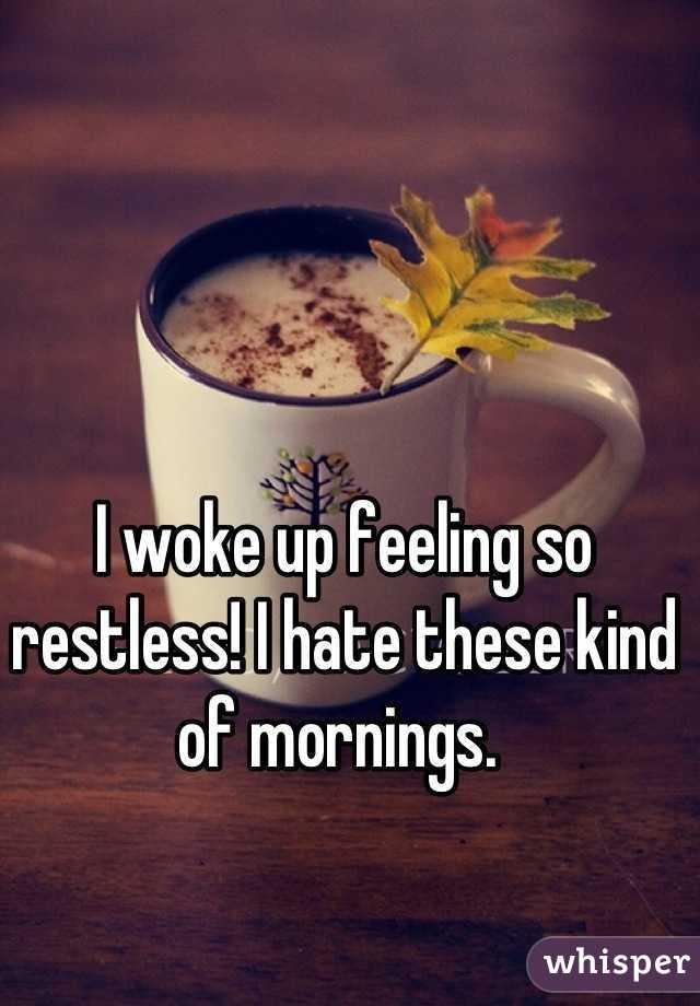 I woke up feeling so restless! I hate these kind of mornings.
