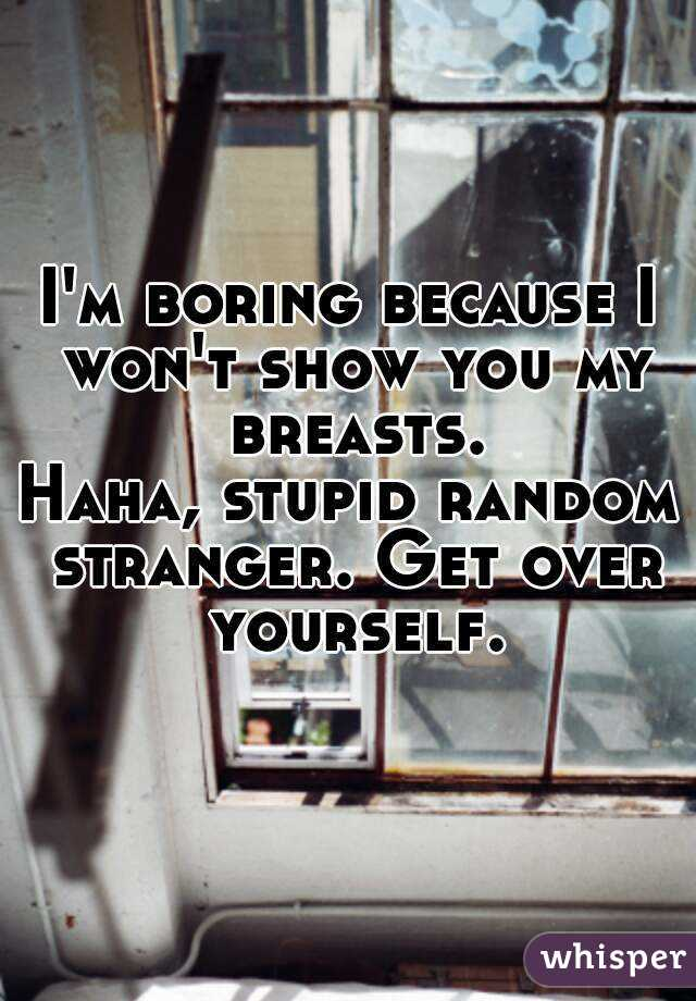 I'm boring because I won't show you my breasts. Haha, stupid random stranger. Get over yourself.
