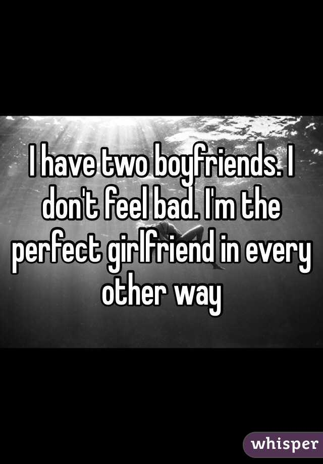 I have two boyfriends. I don't feel bad. I'm the perfect girlfriend in every other way