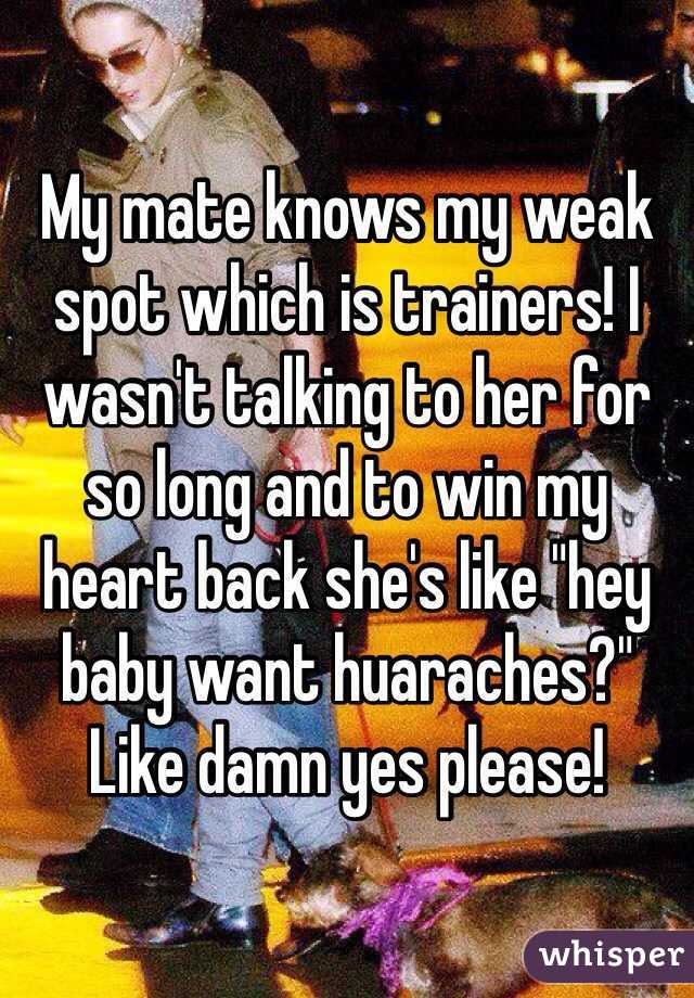 """My mate knows my weak spot which is trainers! I wasn't talking to her for so long and to win my heart back she's like """"hey baby want huaraches?"""" Like damn yes please!"""