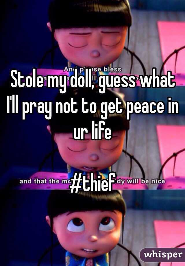 Stole my doll, guess what I'll pray not to get peace in ur life  #thief