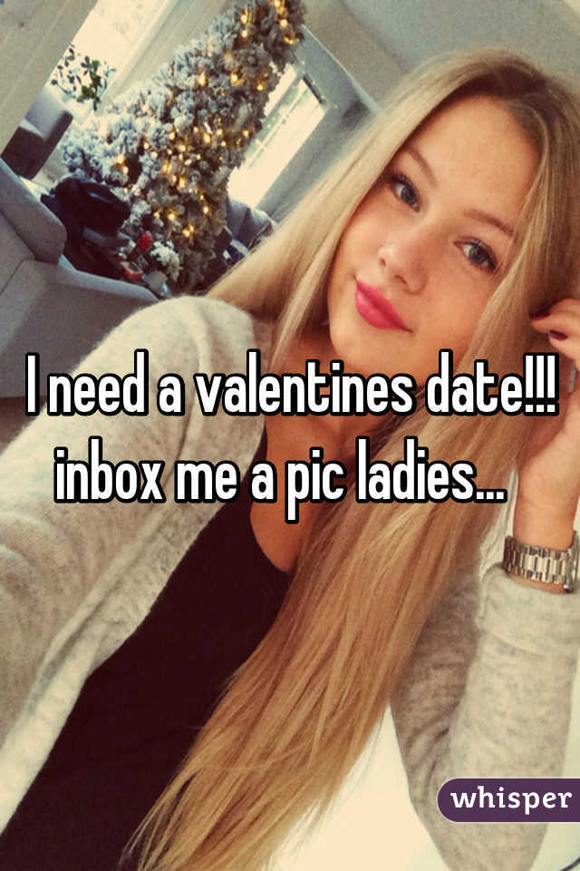 I need a valentines date!!! inbox me a pic ladies...