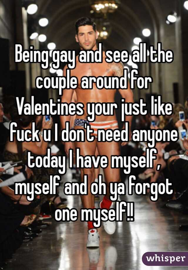 Being gay and see all the couple around for Valentines your just like fuck u I don't need anyone today I have myself, myself and oh ya forgot one myself!!
