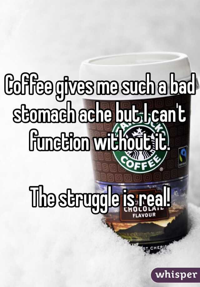 Coffee gives me such a bad stomach ache but I can't function without it.  The struggle is real!