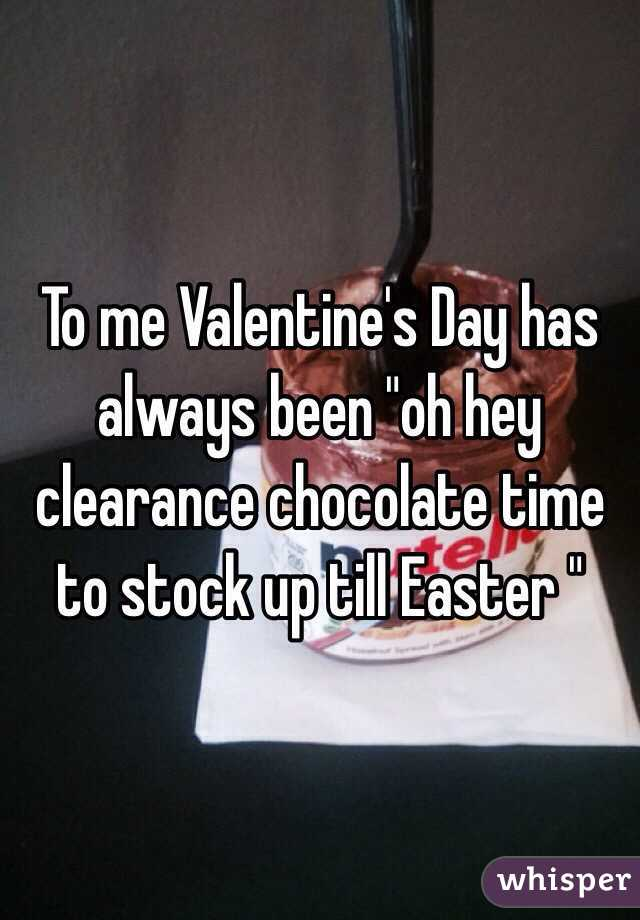 "To me Valentine's Day has always been ""oh hey clearance chocolate time to stock up till Easter """