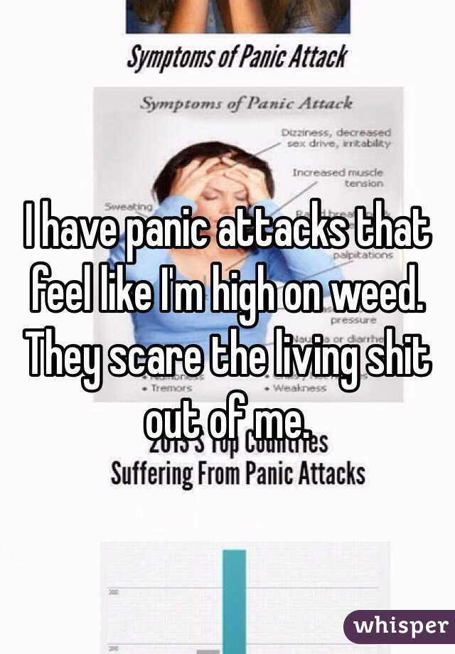 I have panic attacks that feel like I'm high on weed. They scare the living shit out of me.