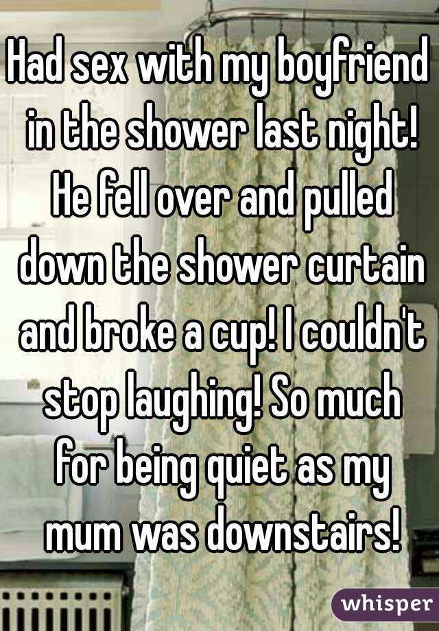 Had sex with my boyfriend in the shower last night! He fell over and pulled down the shower curtain and broke a cup! I couldn't stop laughing! So much for being quiet as my mum was downstairs!