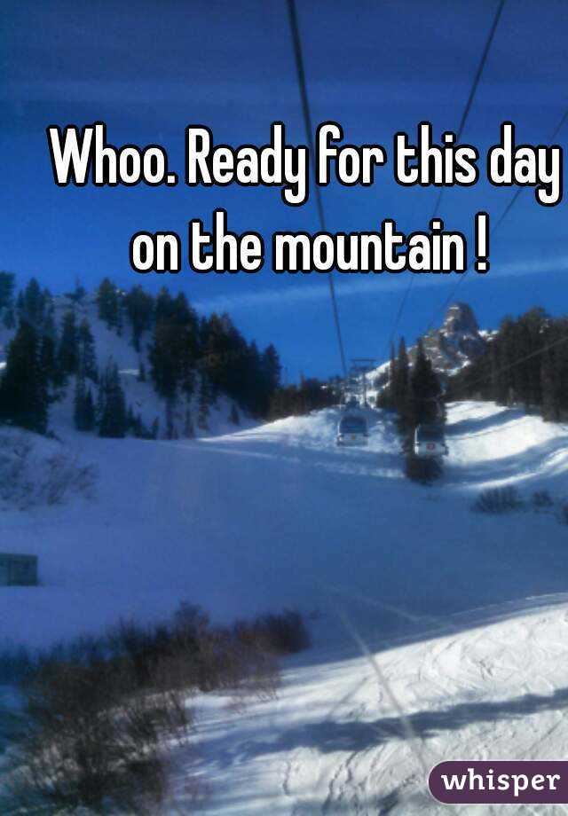 Whoo. Ready for this day on the mountain !