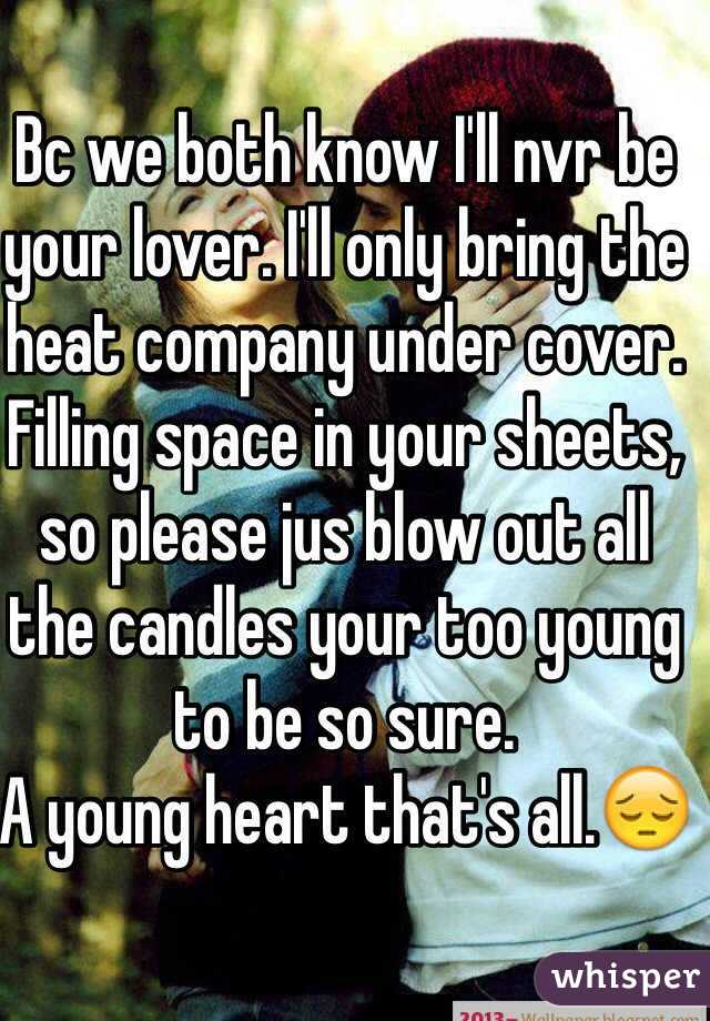 Bc we both know I'll nvr be your lover. I'll only bring the heat company under cover. Filling space in your sheets, so please jus blow out all the candles your too young to be so sure. A young heart that's all.😔