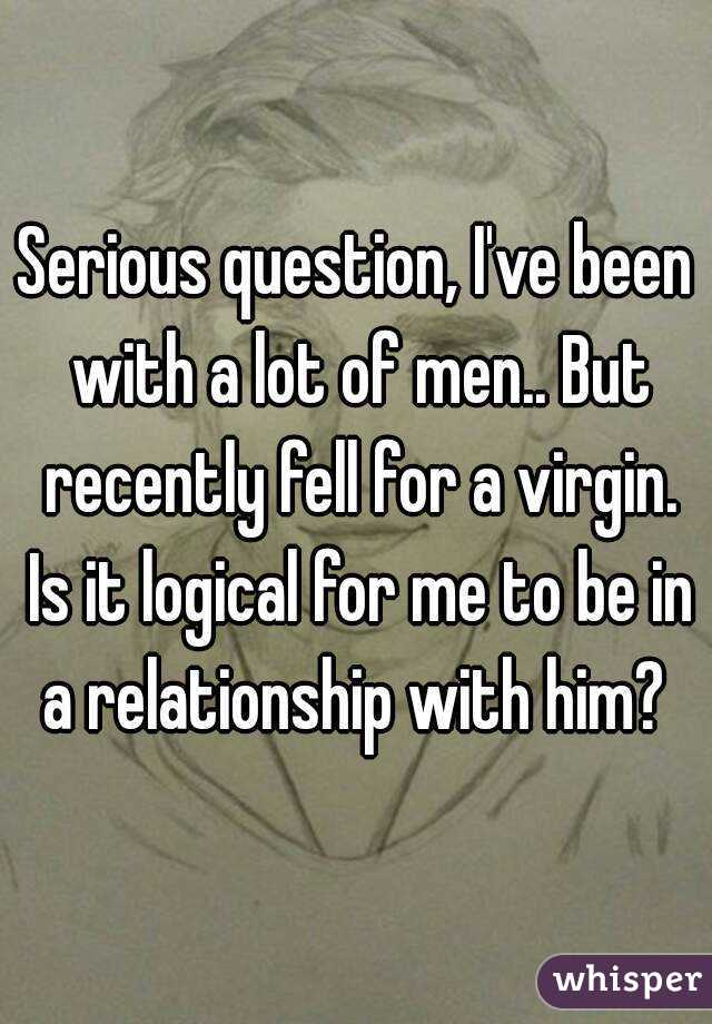 Serious question, I've been with a lot of men.. But recently fell for a virgin. Is it logical for me to be in a relationship with him?
