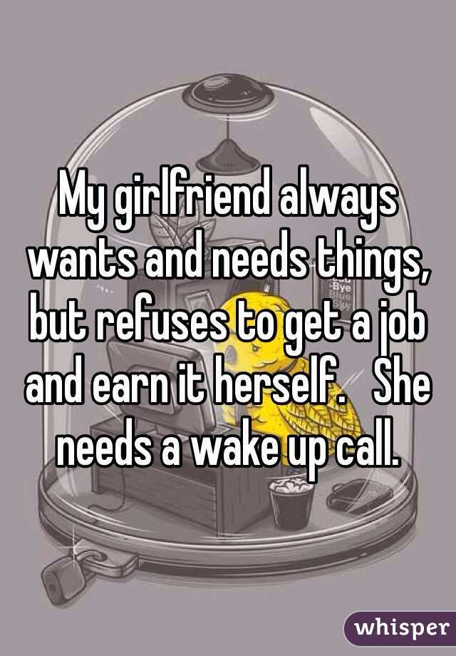 My girlfriend always wants and needs things, but refuses to get a job and earn it herself.   She needs a wake up call.