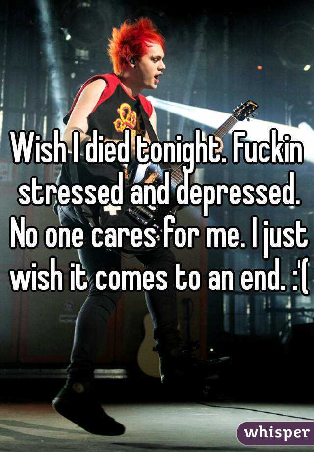Wish I died tonight. Fuckin stressed and depressed. No one cares for me. I just wish it comes to an end. :'(