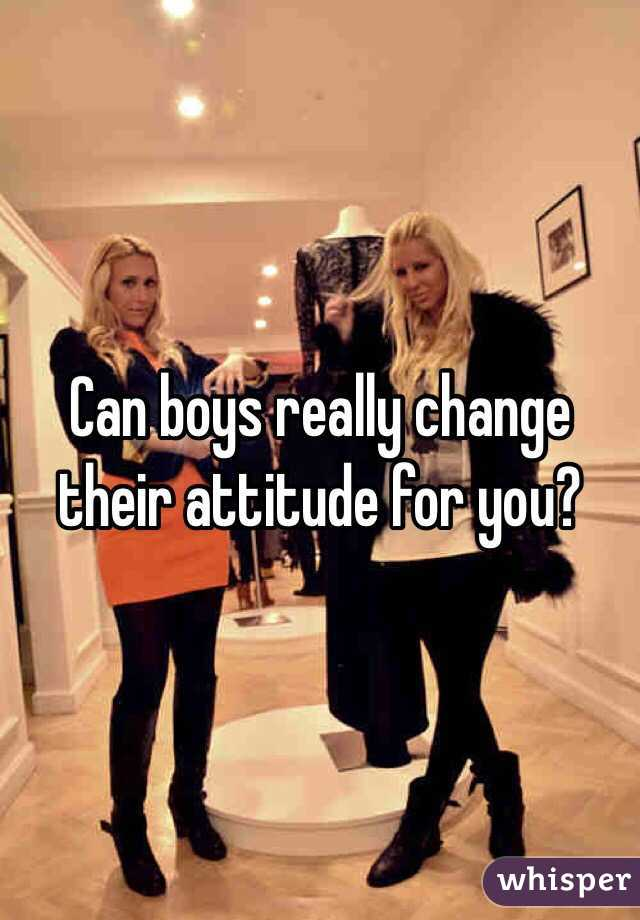 Can boys really change their attitude for you?