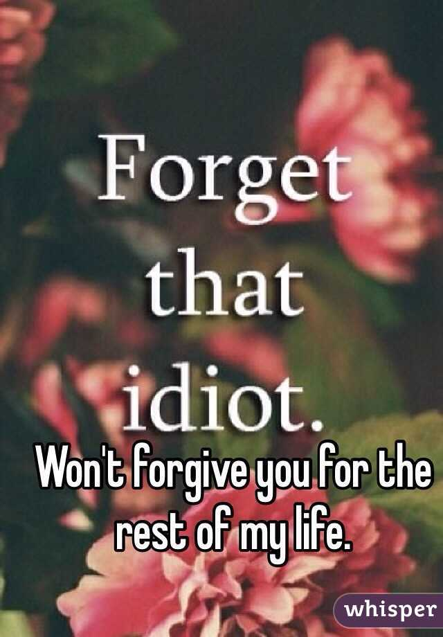 Won't forgive you for the rest of my life.