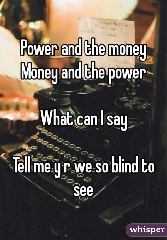 Power and the money  Money and the power  What can I say  Tell me y r we so blind to see