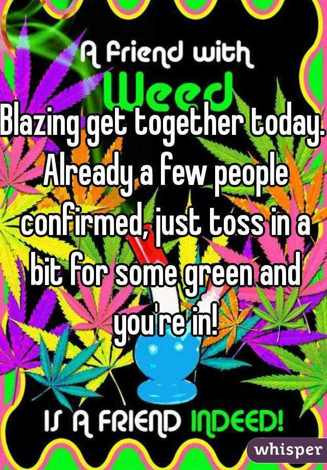 Blazing get together today. Already a few people confirmed, just toss in a bit for some green and you're in!