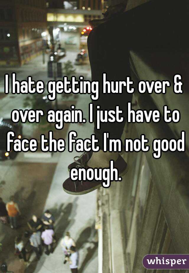 I hate getting hurt over & over again. I just have to face the fact I'm not good enough.