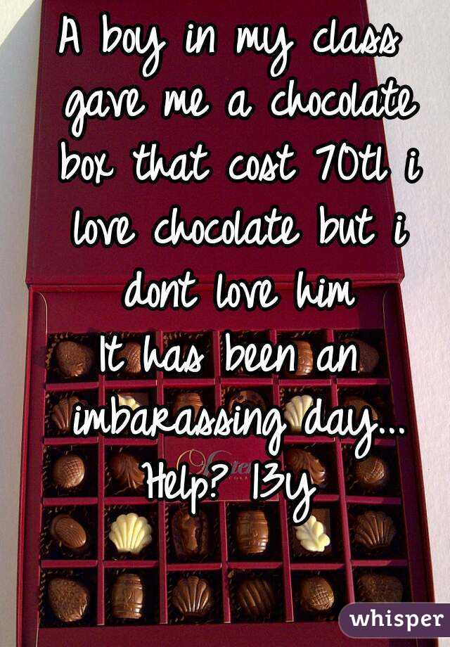 A boy in my class gave me a chocolate box that cost 70tl i love chocolate but i dont love him It has been an imbarassing day... Help? 13y