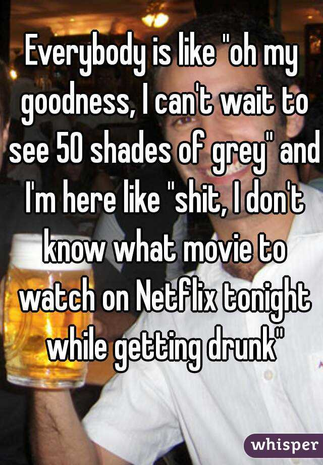 "Everybody is like ""oh my goodness, I can't wait to see 50 shades of grey"" and I'm here like ""shit, I don't know what movie to watch on Netflix tonight while getting drunk"""