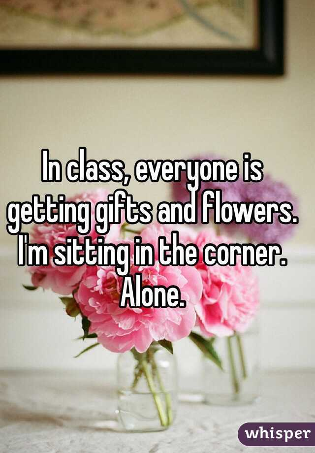 In class, everyone is getting gifts and flowers. I'm sitting in the corner.  Alone.