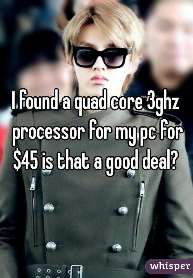 I found a quad core 3ghz processor for my pc for $45 is that a good deal?