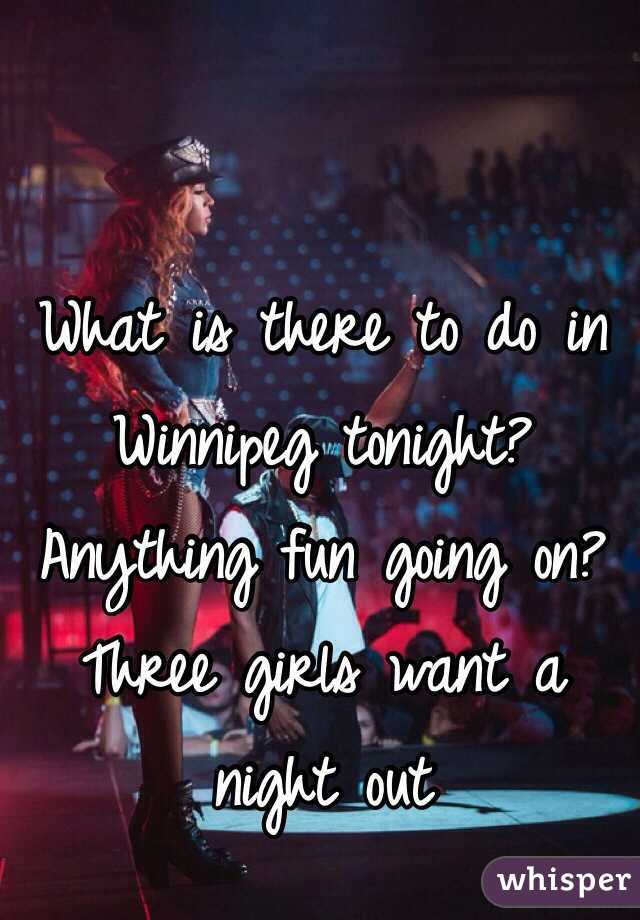 What is there to do in Winnipeg tonight? Anything fun going on? Three girls want a night out