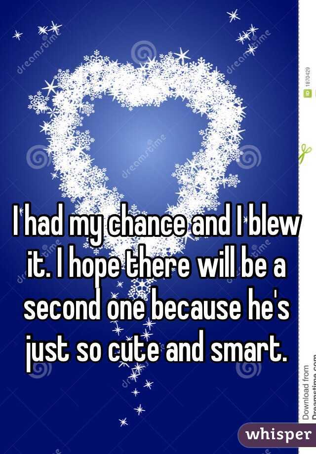 I had my chance and I blew it. I hope there will be a second one because he's just so cute and smart.