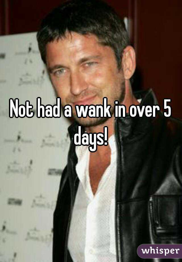 Not had a wank in over 5 days!