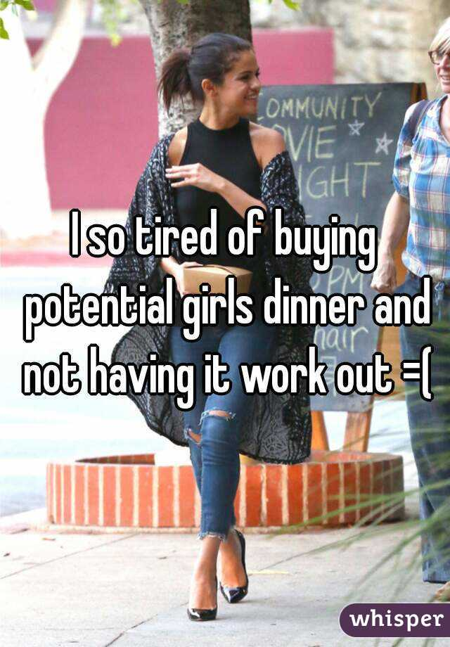 I so tired of buying potential girls dinner and not having it work out =(