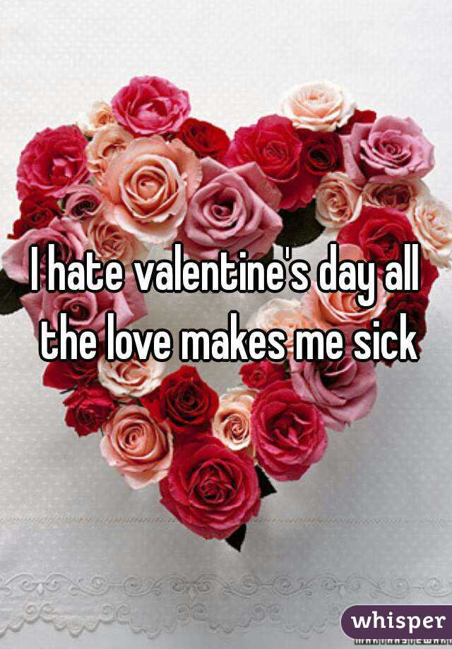 I hate valentine's day all the love makes me sick