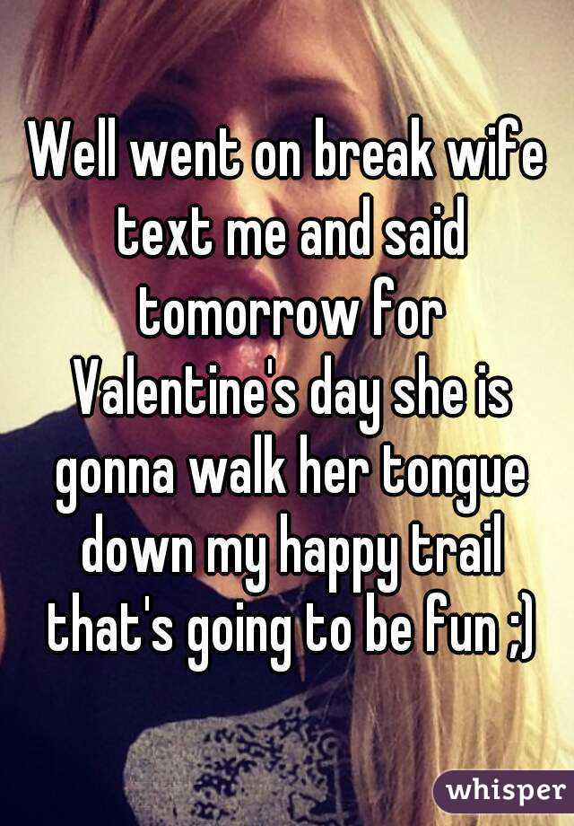 Well went on break wife text me and said tomorrow for Valentine's day she is gonna walk her tongue down my happy trail that's going to be fun ;)