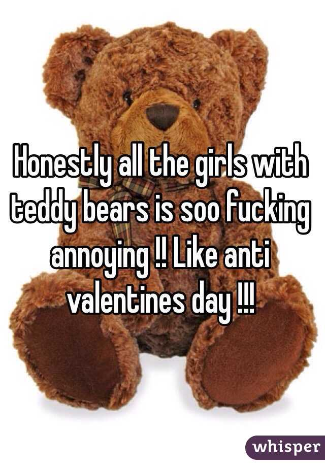 Honestly all the girls with teddy bears is soo fucking annoying !! Like anti valentines day !!!