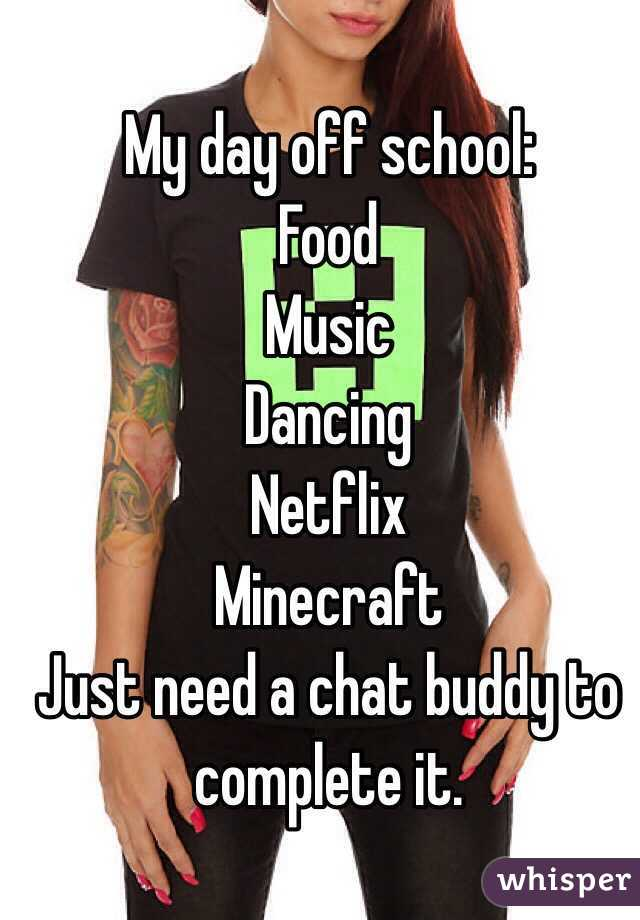 My day off school:  Food  Music  Dancing Netflix  Minecraft Just need a chat buddy to complete it.