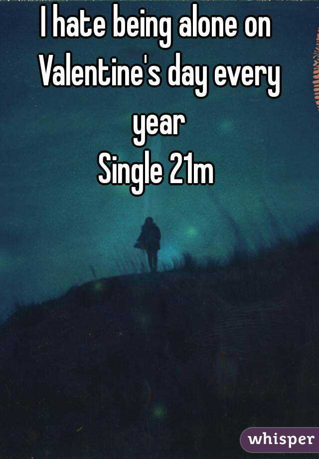 I hate being alone on Valentine's day every year Single 21m