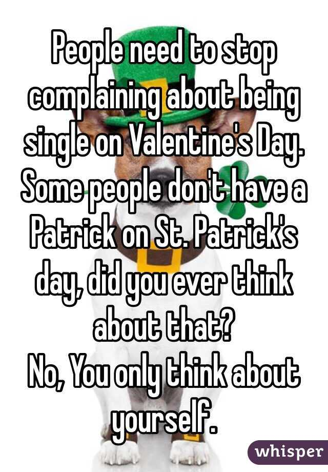 People need to stop complaining about being single on Valentine's Day. Some people don't have a Patrick on St. Patrick's day, did you ever think about that?  No, You only think about yourself.