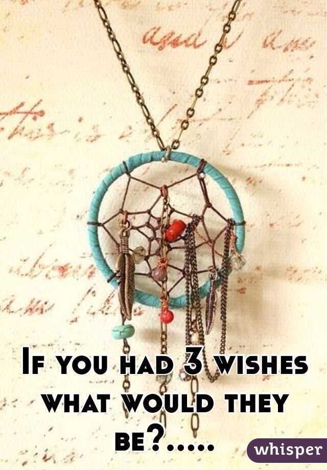 If you had 3 wishes what would they be?.....