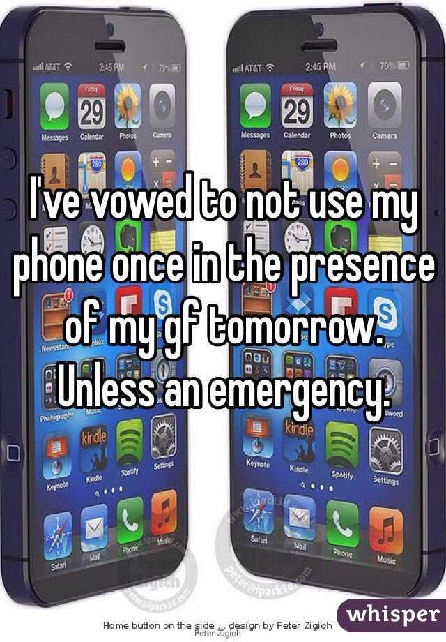 I've vowed to not use my phone once in the presence of my gf tomorrow. Unless an emergency.