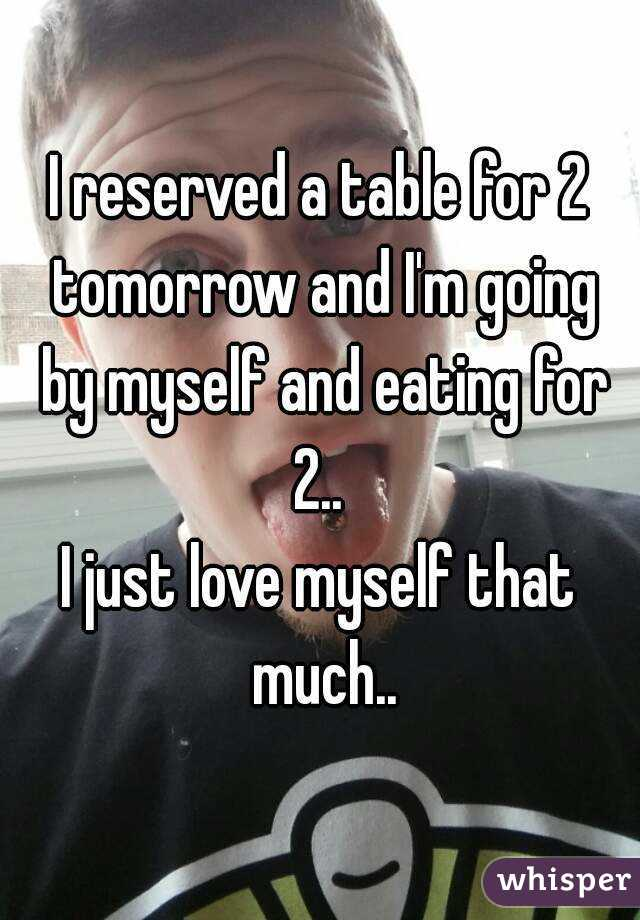 I reserved a table for 2 tomorrow and I'm going by myself and eating for 2..  I just love myself that much..