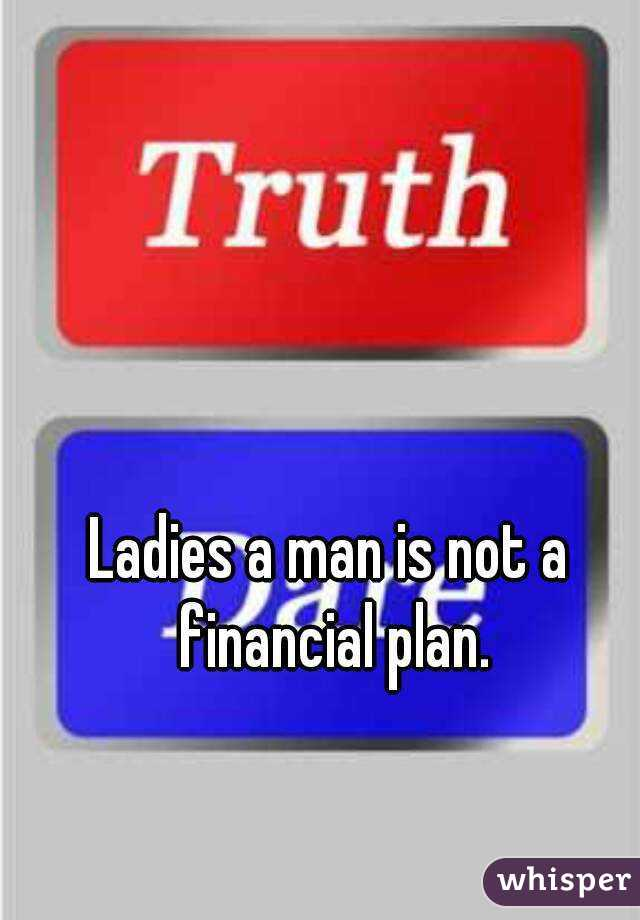 Ladies a man is not a financial plan.