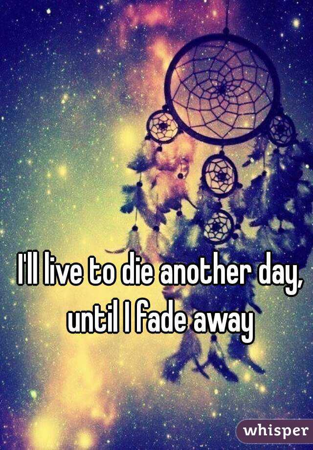 I'll live to die another day, until I fade away