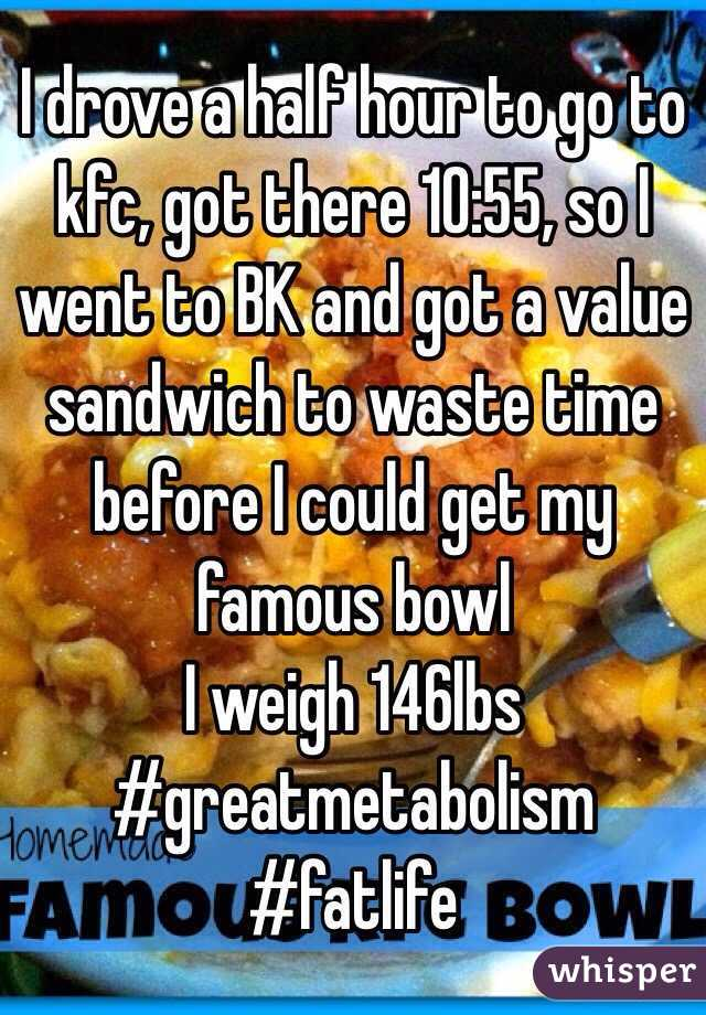 I drove a half hour to go to kfc, got there 10:55, so I went to BK and got a value sandwich to waste time before I could get my famous bowl I weigh 146lbs #greatmetabolism #fatlife