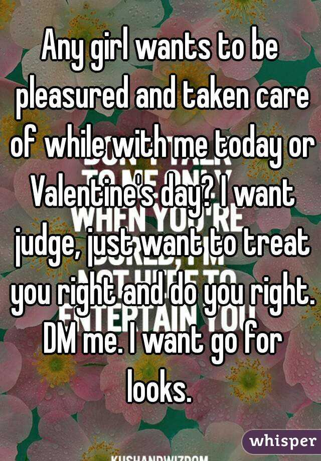 Any girl wants to be pleasured and taken care of while with me today or Valentine's day? I want judge, just want to treat you right and do you right. DM me. I want go for looks.