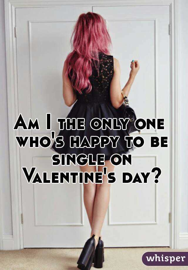 Am I the only one who's happy to be single on Valentine's day?