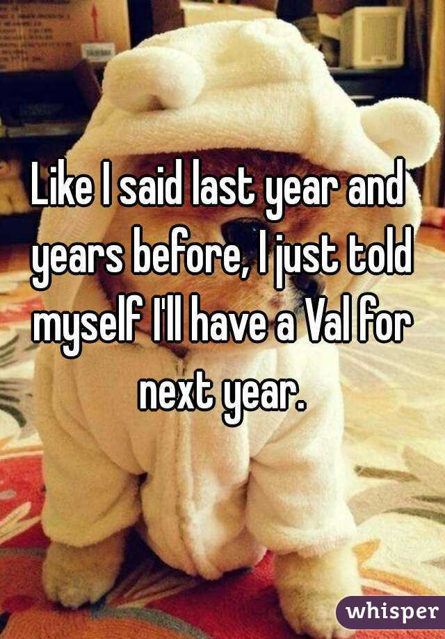 Like I said last year and years before, I just told myself I'll have a Val for next year.