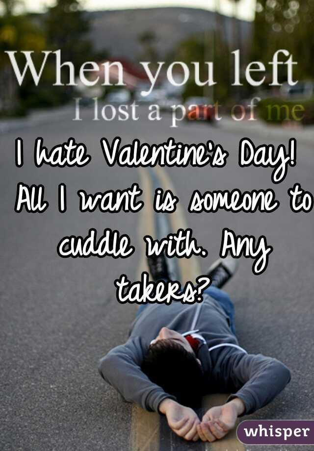 I hate Valentine's Day! All I want is someone to cuddle with. Any takers?