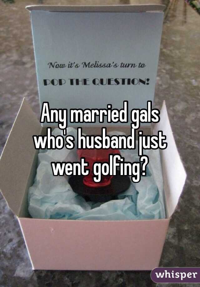 Any married gals who's husband just went golfing?